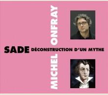 SADE : DÉCONSTRUCTION D'UN MYTHE - MICHEL ONFRAY