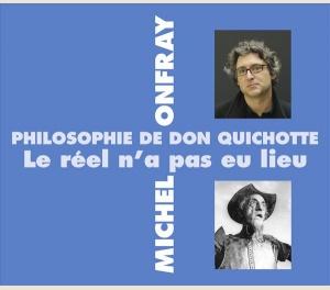 PHILOSOPHIE DE DON QUICHOTTE - LE RÉEL N'A PAS EU LIEU - MICHEL ONFRAY